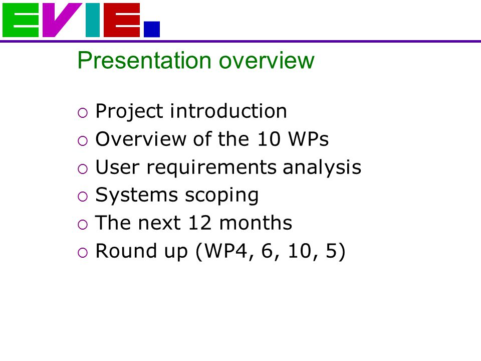 Presentation overview  Project introduction  Overview of the 10 WPs  User requirements analysis  Systems scoping  The next 12 months  Round up (WP4, 6, 10, 5)