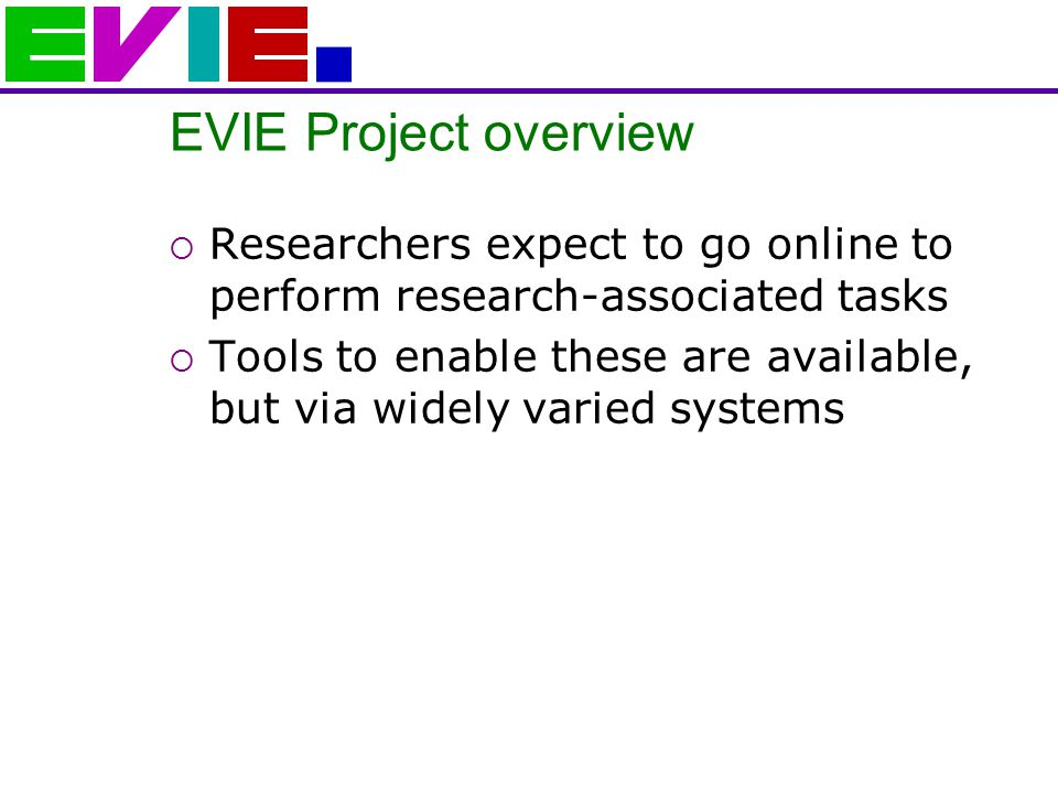 EVIE Project overview  Researchers expect to go online to perform research-associated tasks  Tools to enable these are available, but via widely varied systems