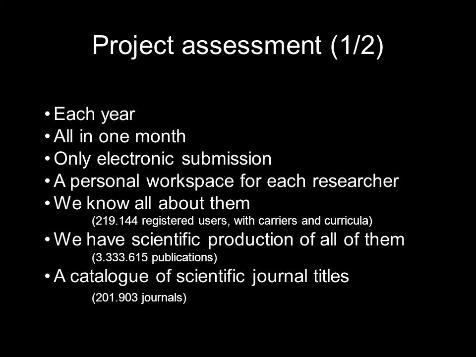 Project assessment (1/2) Each year All in one month Only electronic submission A personal workspace for each researcher We know all about them (219.144 registered users, with carriers and curricula) We have scientific production of all of them (3.333.615 publications) A catalogue of scientific journal titles (201.903 journals)