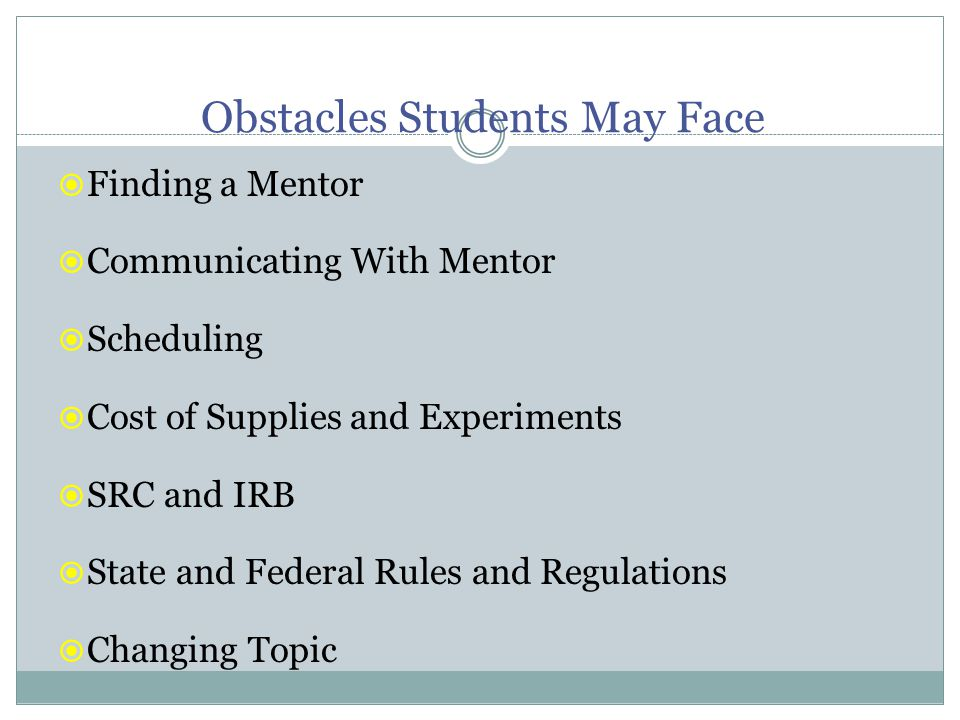 Obstacles Students May Face  Finding a Mentor  Communicating With Mentor  Scheduling  Cost of Supplies and Experiments  SRC and IRB  State and Federal Rules and Regulations  Changing Topic