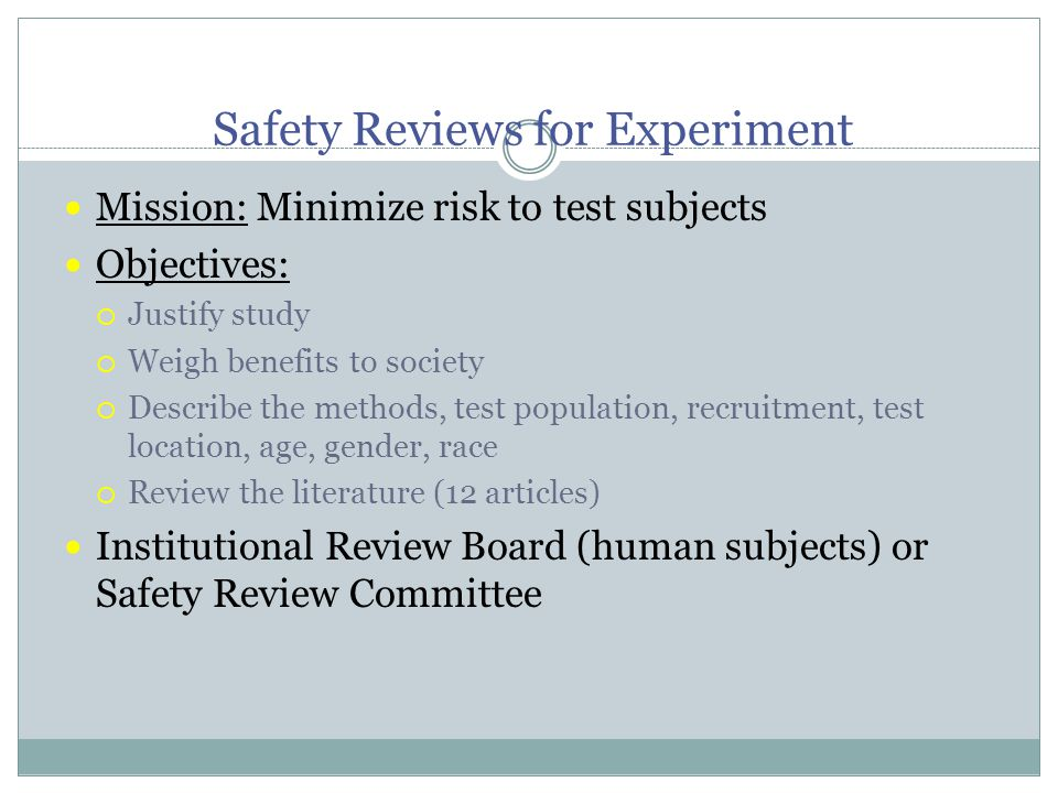Safety Reviews for Experiment Mission: Minimize risk to test subjects Objectives:  Justify study  Weigh benefits to society  Describe the methods, test population, recruitment, test location, age, gender, race  Review the literature (12 articles) Institutional Review Board (human subjects) or Safety Review Committee