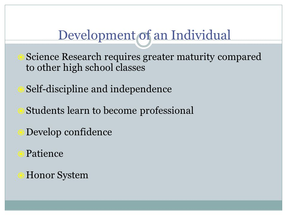 Development of an Individual  Science Research requires greater maturity compared to other high school classes  Self-discipline and independence  Students learn to become professional  Develop confidence  Patience  Honor System