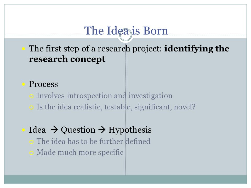 The Idea is Born The first step of a research project: identifying the research concept Process  Involves introspection and investigation  Is the idea realistic, testable, significant, novel.