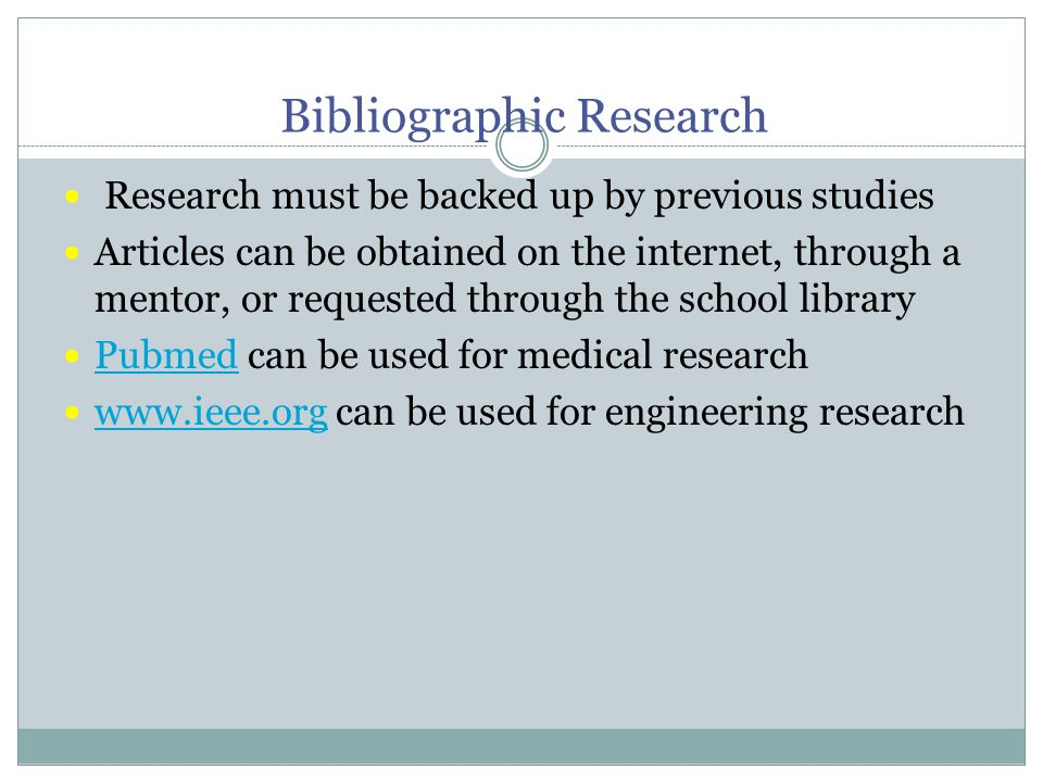 Bibliographic Research Research must be backed up by previous studies Articles can be obtained on the internet, through a mentor, or requested through the school library Pubmed can be used for medical research Pubmed www.ieee.org can be used for engineering research www.ieee.org