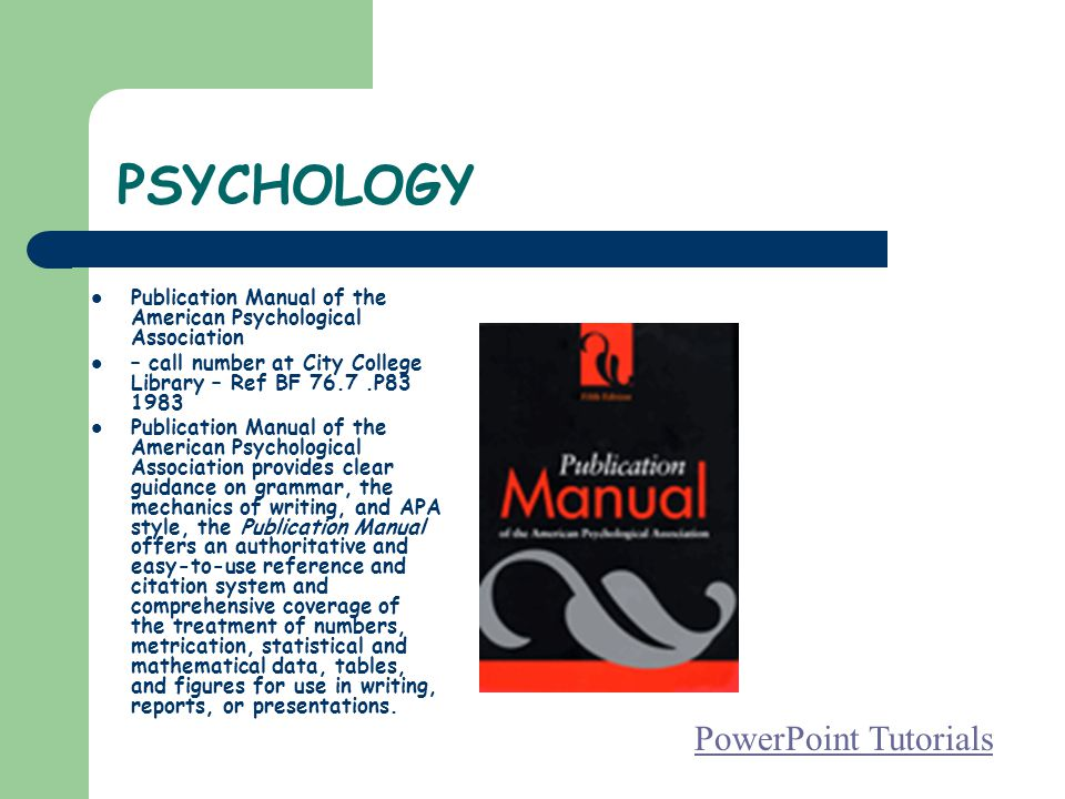 PSYCHOLOGY Publication Manual of the American Psychological Association – call number at City College Library – Ref BF 76.7.P83 1983 Publication Manual of the American Psychological Association provides clear guidance on grammar, the mechanics of writing, and APA style, the Publication Manual offers an authoritative and easy-to-use reference and citation system and comprehensive coverage of the treatment of numbers, metrication, statistical and mathematical data, tables, and figures for use in writing, reports, or presentations.