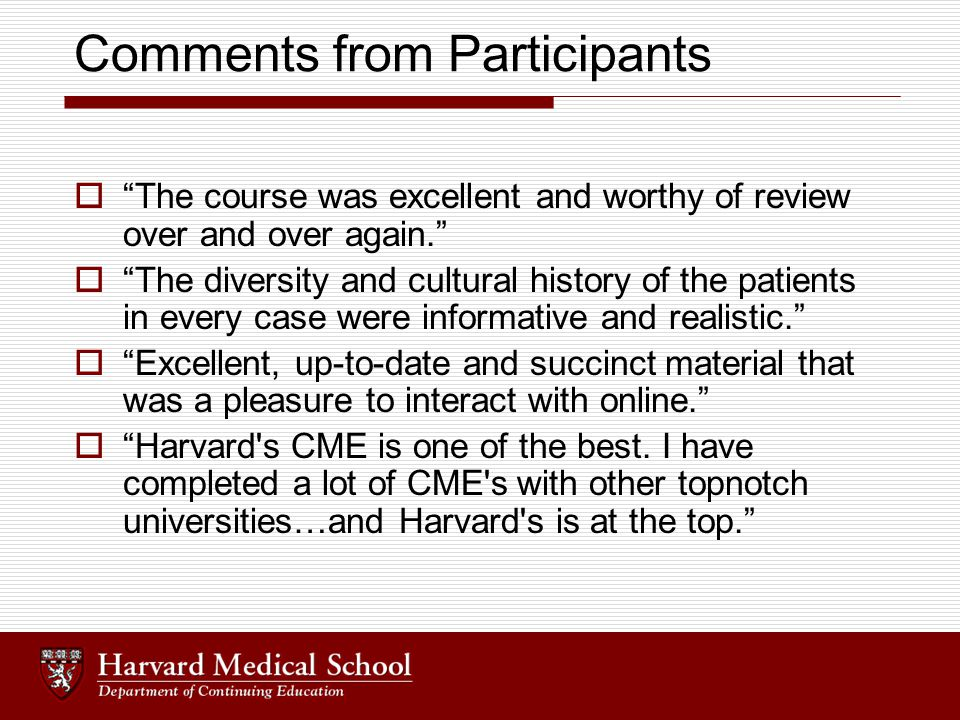 Comments from Participants  The course was excellent and worthy of review over and over again.  The diversity and cultural history of the patients in every case were informative and realistic.  Excellent, up-to-date and succinct material that was a pleasure to interact with online.  Harvard s CME is one of the best.