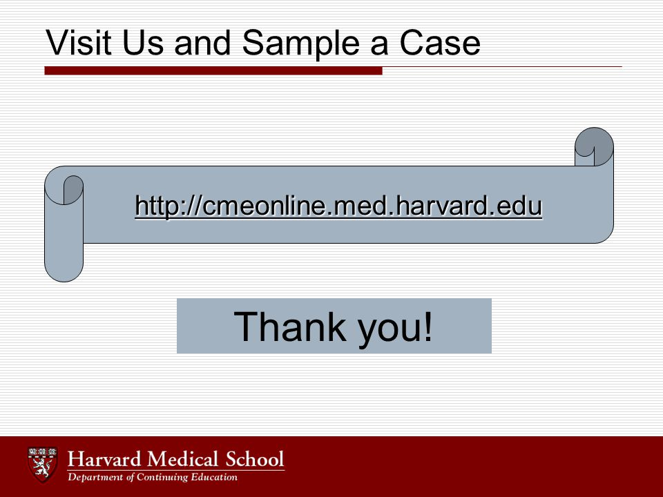 Visit Us and Sample a Case http://cmeonline.med.harvard.edu Thank you!