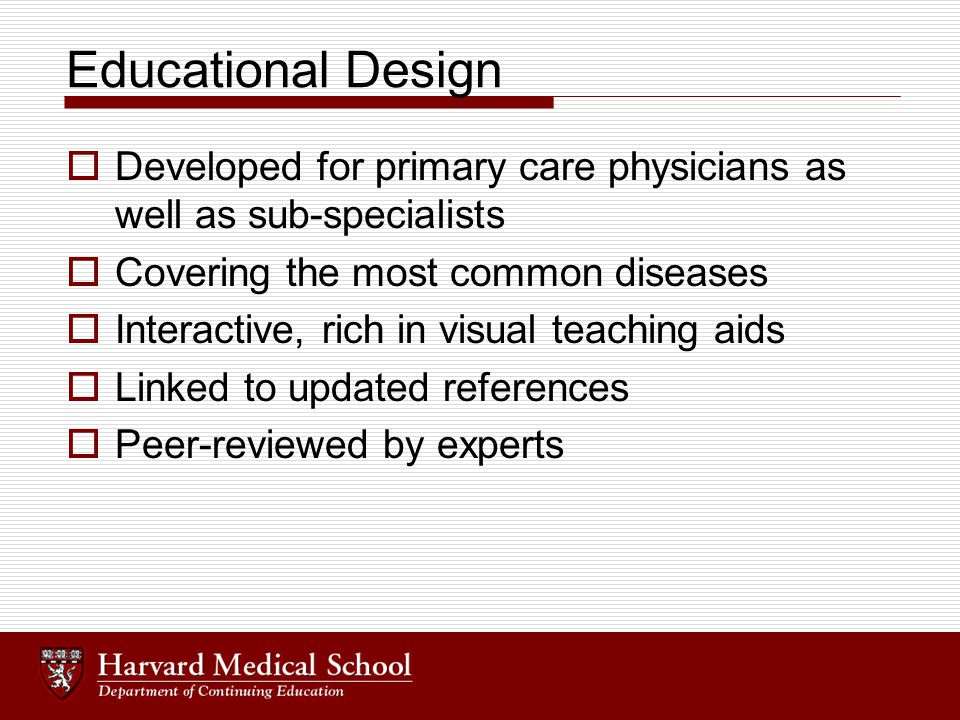 Educational Design  Developed for primary care physicians as well as sub-specialists  Covering the most common diseases  Interactive, rich in visua