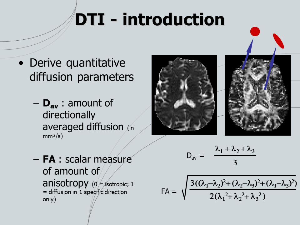 DTI - introduction Derive quantitative diffusion parameters –D av : amount of directionally averaged diffusion (in mm²/s) –FA : scalar measure of amou