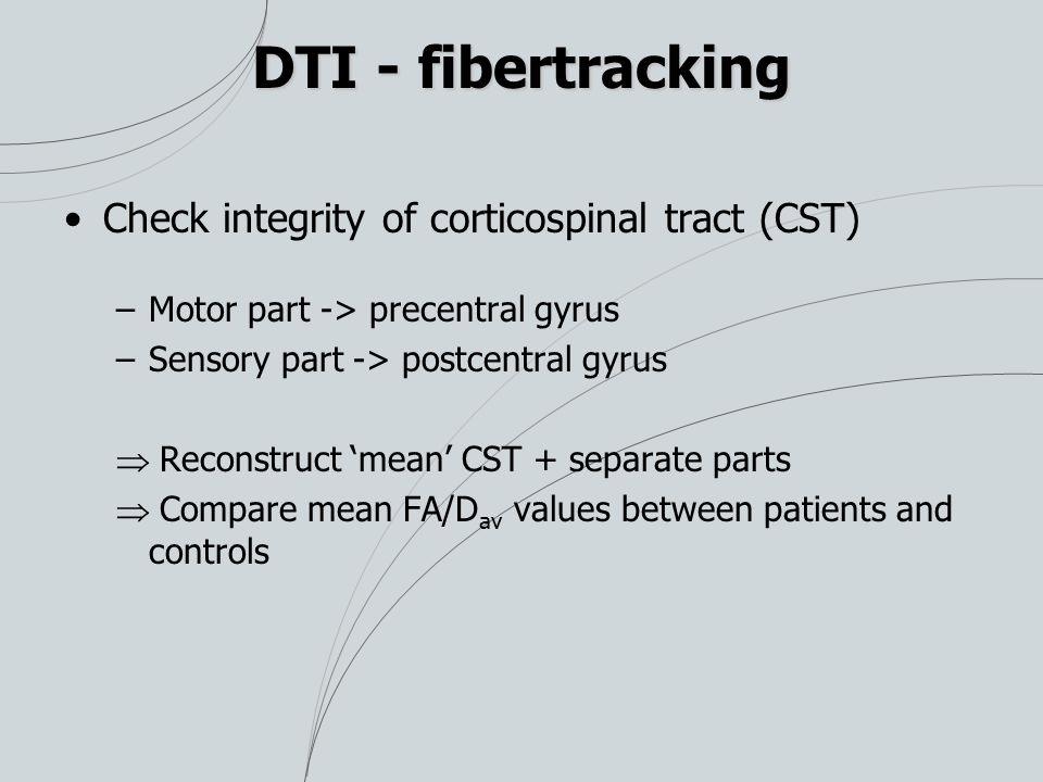DTI - fibertracking Check integrity of corticospinal tract (CST) –Motor part -> precentral gyrus –Sensory part -> postcentral gyrus  Reconstruct 'mea