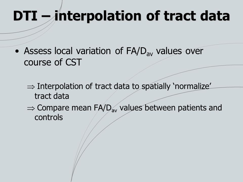 DTI – interpolation of tract data Assess local variation of FA/D av values over course of CST  Interpolation of tract data to spatially 'normalize' tract data  Compare mean FA/D av values between patients and controls