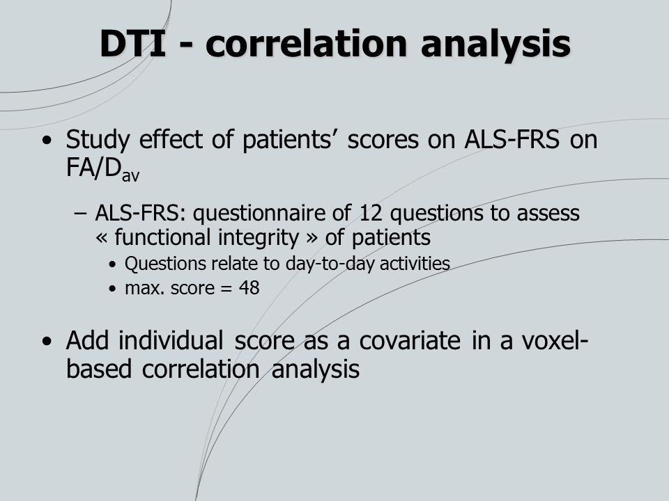 DTI - correlation analysis Study effect of patients' scores on ALS-FRS on FA/D av –ALS-FRS: questionnaire of 12 questions to assess « functional integrity » of patients Questions relate to day-to-day activities max.