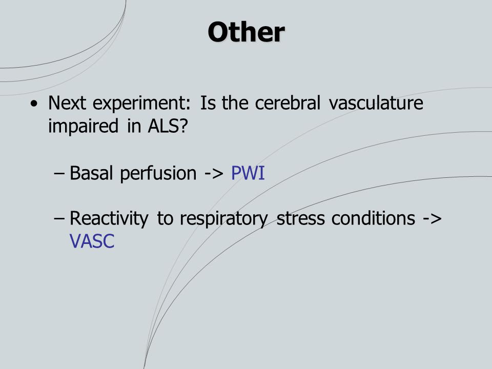 Other Next experiment: Is the cerebral vasculature impaired in ALS? –Basal perfusion -> PWI –Reactivity to respiratory stress conditions -> VASC