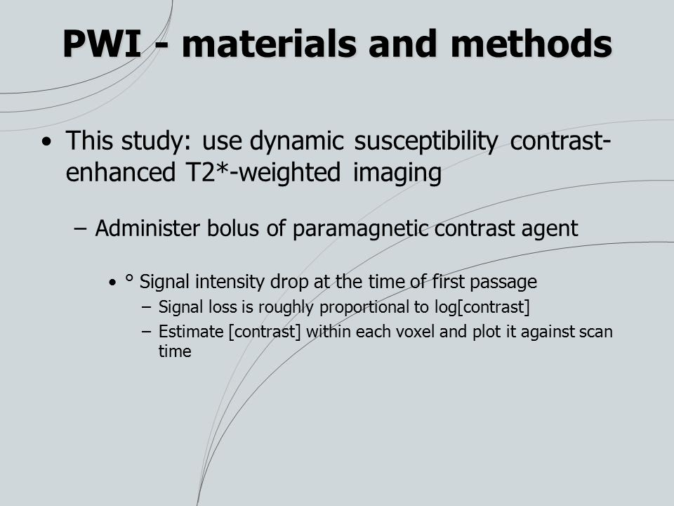 This study: use dynamic susceptibility contrast- enhanced T2*-weighted imaging –Administer bolus of paramagnetic contrast agent ° Signal intensity dro