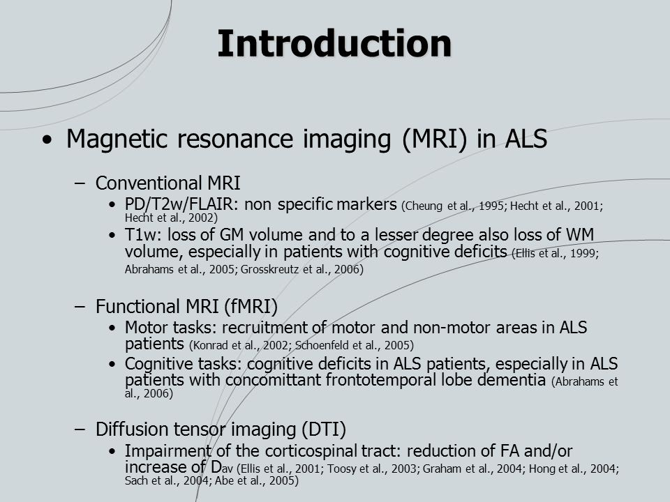 Introduction Magnetic resonance imaging (MRI) in ALS –Conventional MRI PD/T2w/FLAIR: non specific markers (Cheung et al., 1995; Hecht et al., 2001; He