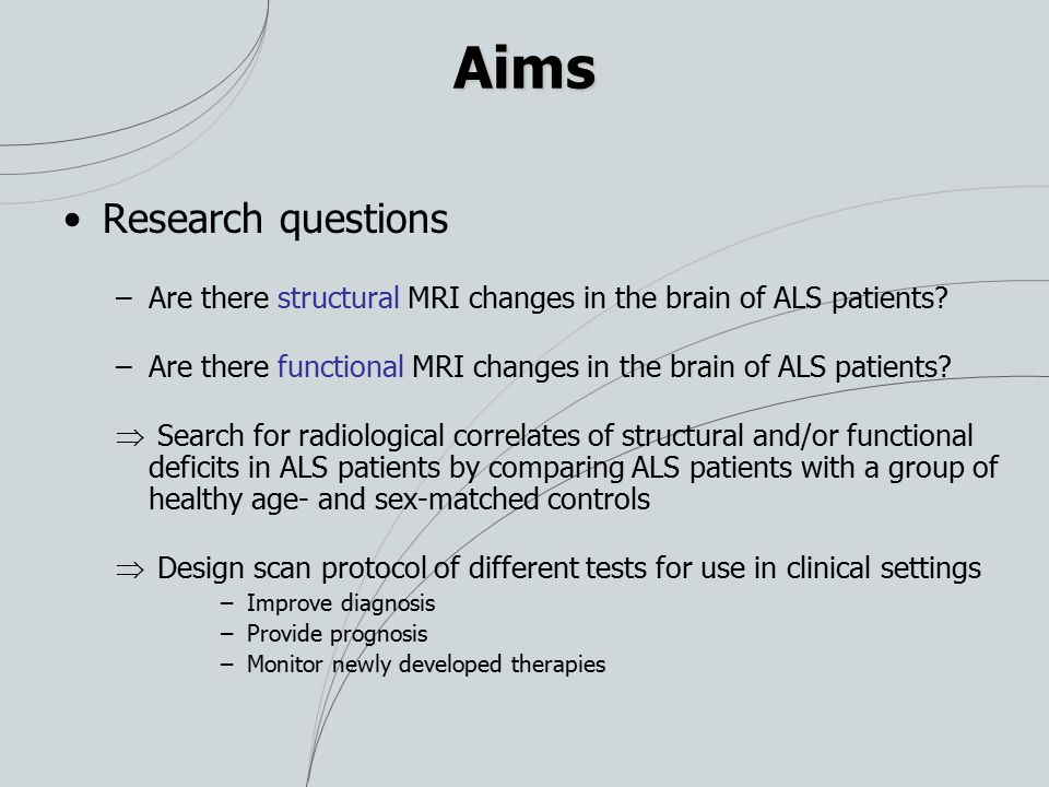 Aims Research questions –Are there structural MRI changes in the brain of ALS patients? –Are there functional MRI changes in the brain of ALS patients