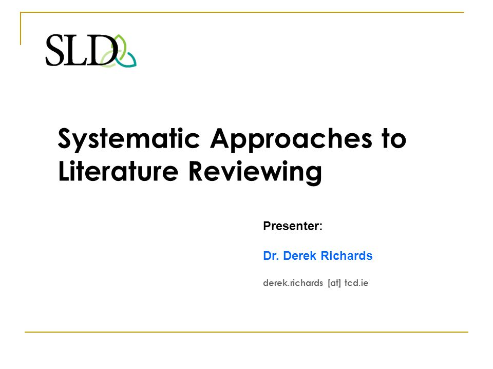 Workshop Overview explain elements of the systematic review process explore how these might be used or adapted to support: - a thesis literature review; - approaches to keeping up-to-date with the literature through a PhD