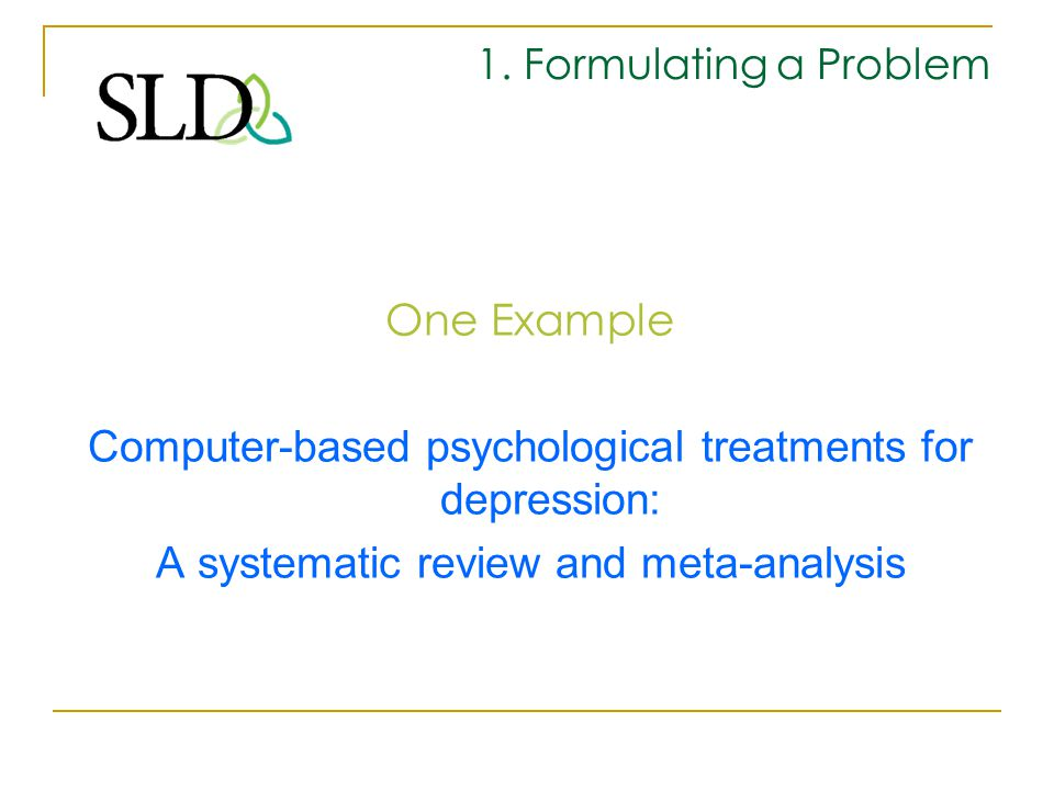 1. Formulating a Problem One Example Computer-based psychological treatments for depression: A systematic review and meta-analysis