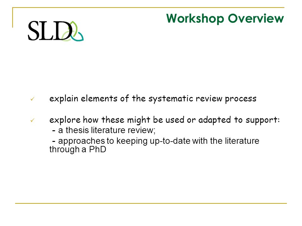 Workshop Overview explain elements of the systematic review process explore how these might be used or adapted to support: - a thesis literature revie