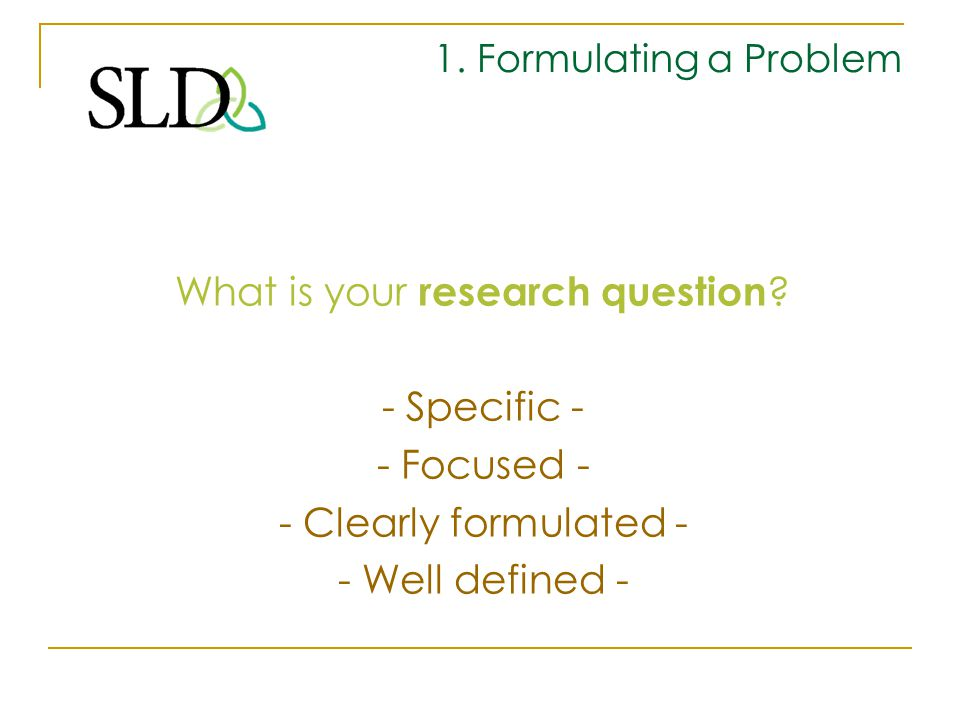 1. Formulating a Problem What is your research question ? - Specific - - Focused - - Clearly formulated - - Well defined -