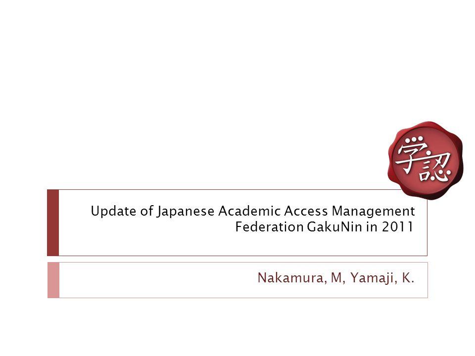 Update of Japanese Academic Access Management Federation GakuNin in 2011 Nakamura, M, Yamaji, K.