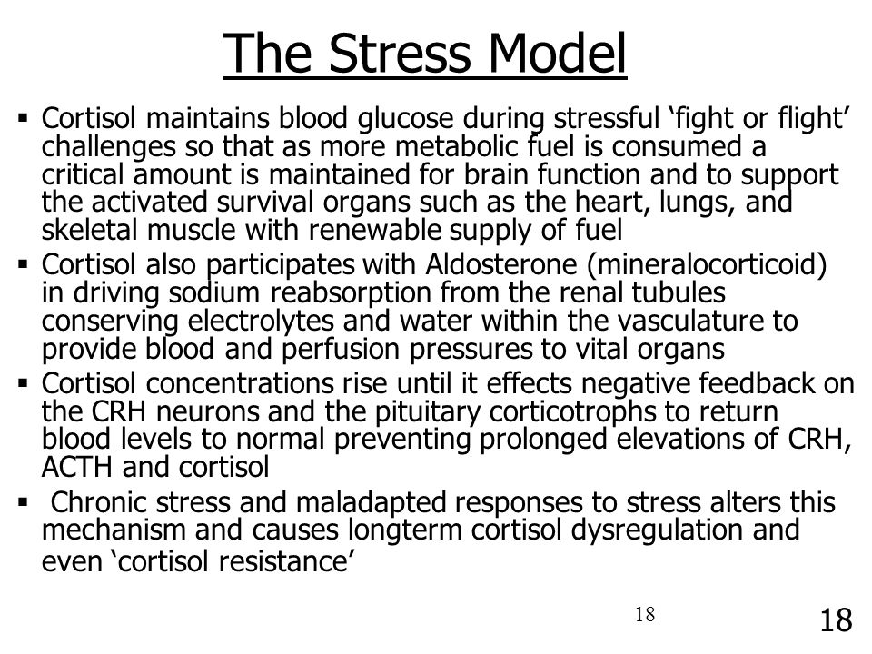 17 The Stress Model  The HPTA is at the heart of the body's ability to respond to the environment  Cortisol elevation is the result of Corticotrophi