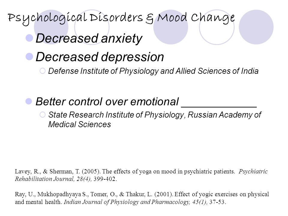 Psychological Disorders & Mood Change Decreased anxiety Decreased depression  Defense Institute of Physiology and Allied Sciences of India Better control over emotional ____________  State Research Institute of Physiology, Russian Academy of Medical Sciences Lavey, R., & Sherman, T.