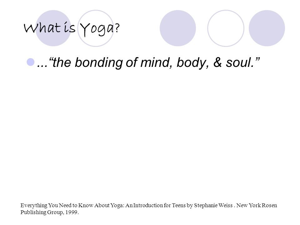 What is Yoga?... the bonding of mind, body, & soul. Everything You Need to Know About Yoga: An Introduction for Teens by Stephanie Weiss.