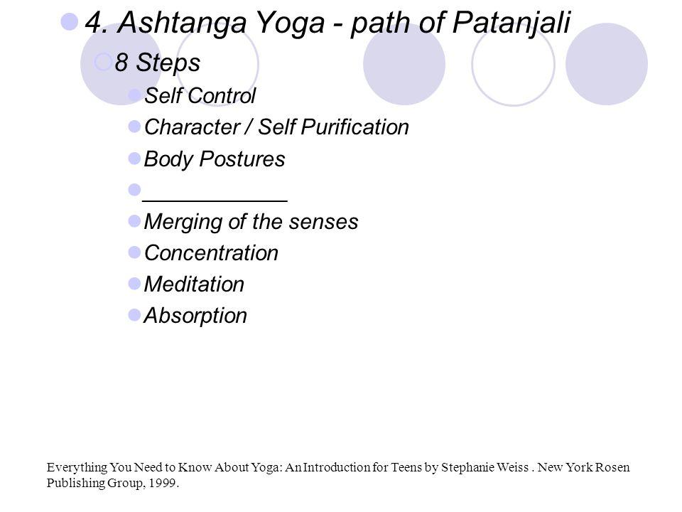 4. Ashtanga Yoga - path of Patanjali  8 Steps Self Control Character / Self Purification Body Postures ____________ Merging of the senses Concentrati