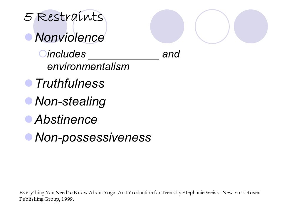 5 Restraints Nonviolence  includes ____________ and environmentalism Truthfulness Non-stealing Abstinence Non-possessiveness Everything You Need to Know About Yoga: An Introduction for Teens by Stephanie Weiss.