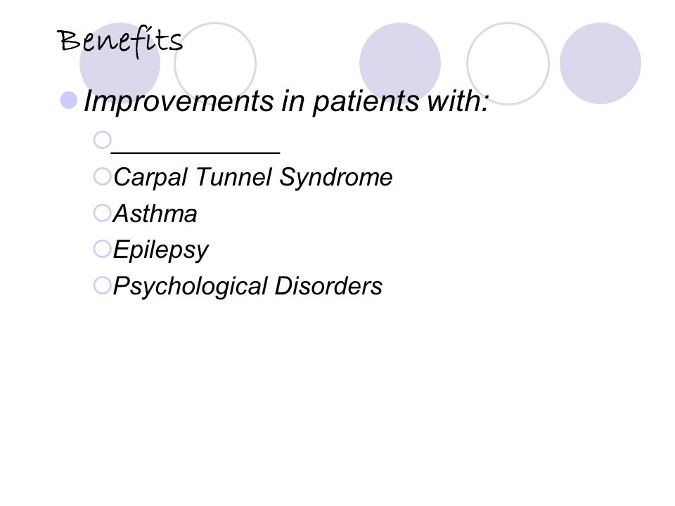 Benefits Improvements in patients with:  ____________  Carpal Tunnel Syndrome  Asthma  Epilepsy  Psychological Disorders
