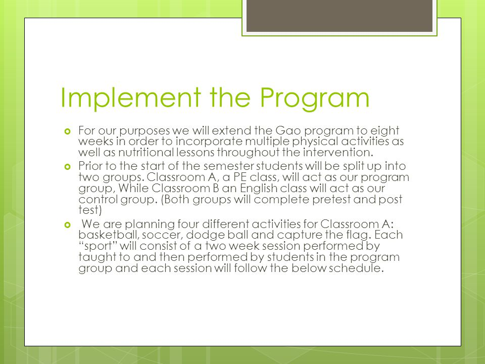 Implement the Program  For our purposes we will extend the Gao program to eight weeks in order to incorporate multiple physical activities as well as nutritional lessons throughout the intervention.