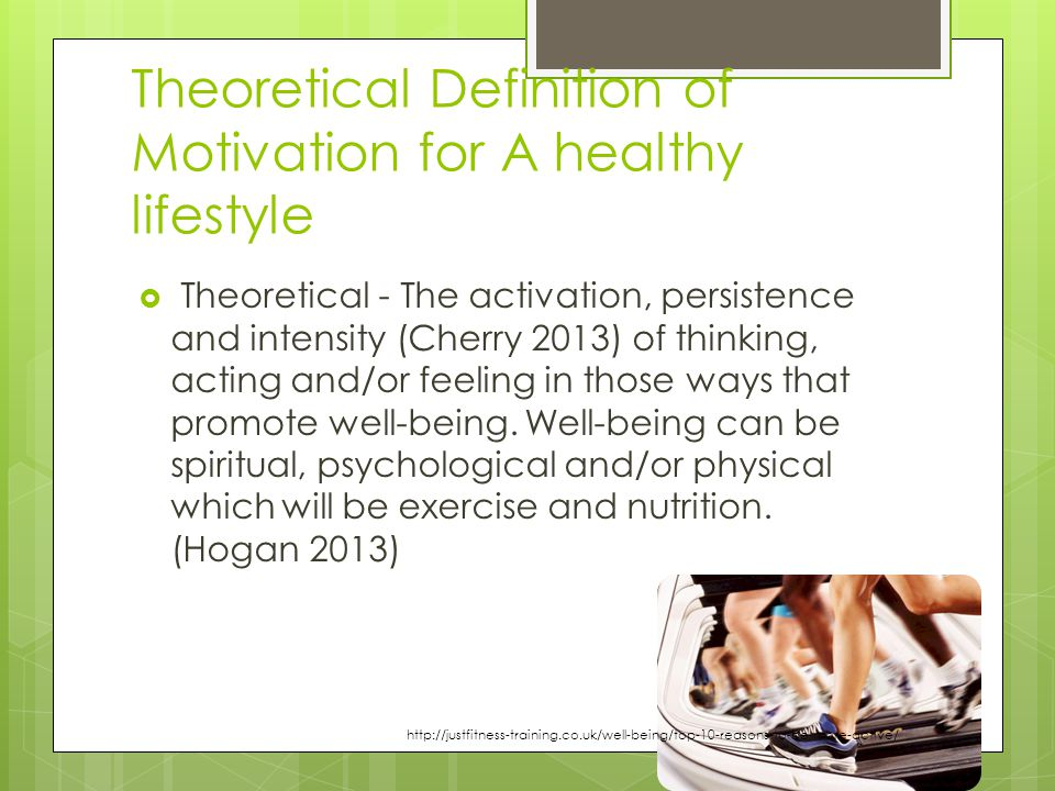 Theoretical Definition of Motivation for A healthy lifestyle  Theoretical - The activation, persistence and intensity (Cherry 2013) of thinking, acting and/or feeling in those ways that promote well-being.
