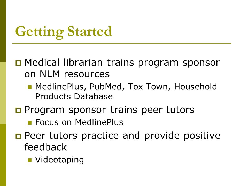 Getting Started  Medical librarian trains program sponsor on NLM resources MedlinePlus, PubMed, Tox Town, Household Products Database  Program spons
