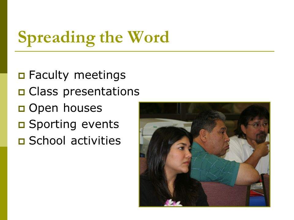 Spreading the Word  Faculty meetings  Class presentations  Open houses  Sporting events  School activities