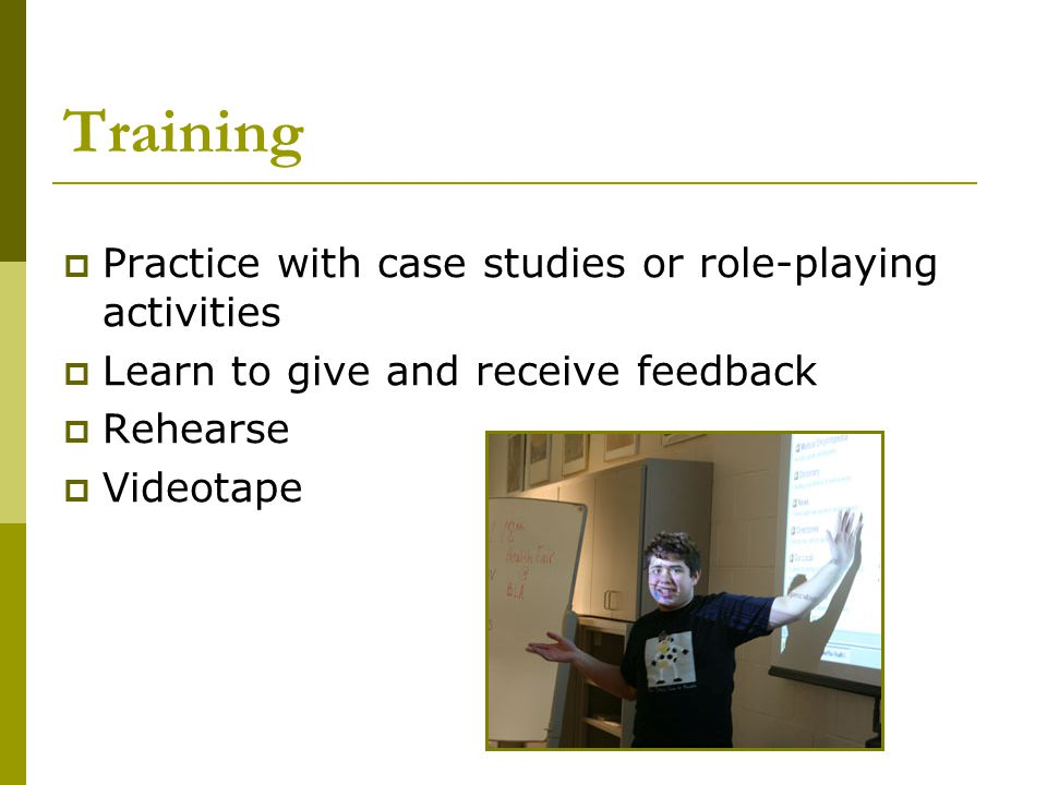 Training  Practice with case studies or role-playing activities  Learn to give and receive feedback  Rehearse  Videotape
