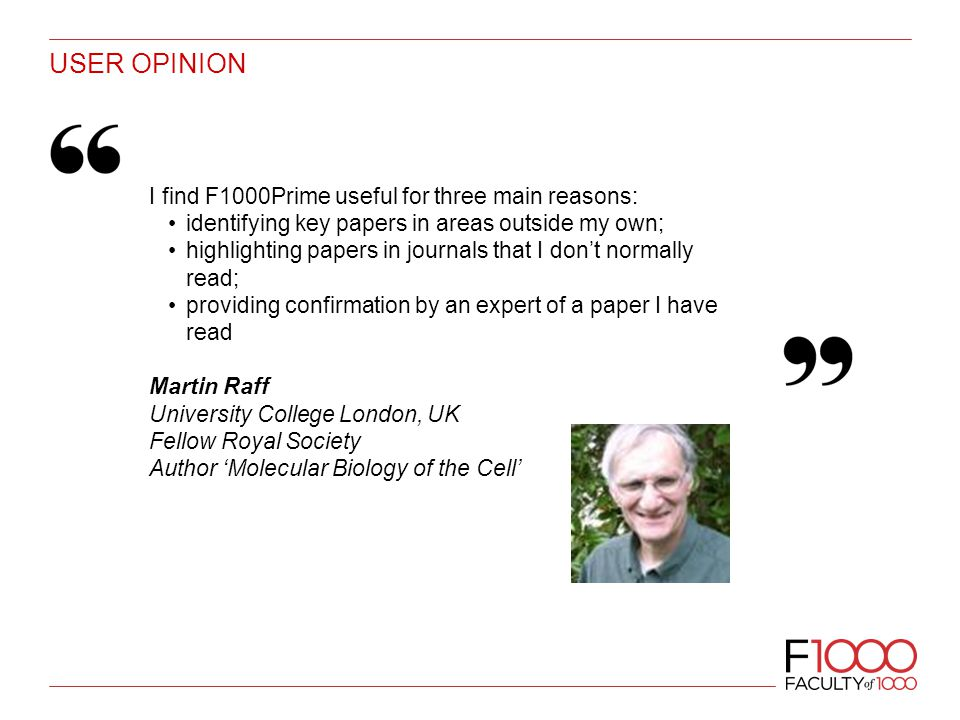 USER OPINION I find F1000Prime useful for three main reasons: identifying key papers in areas outside my own; highlighting papers in journals that I don't normally read; providing confirmation by an expert of a paper I have read Martin Raff University College London, UK Fellow Royal Society Author 'Molecular Biology of the Cell'