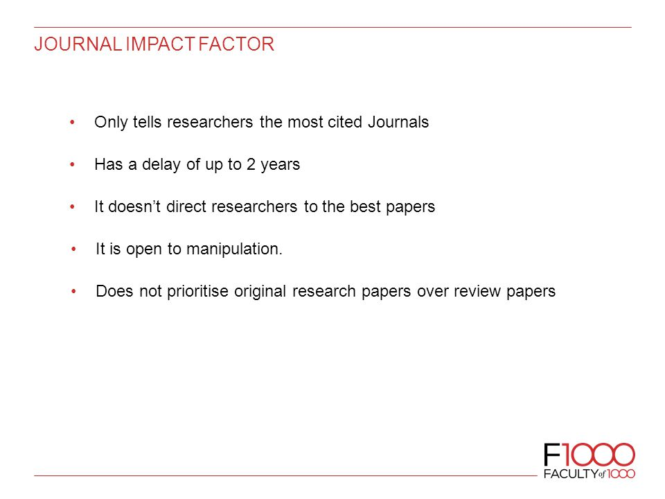 JOURNAL IMPACT FACTOR Only tells researchers the most cited Journals Has a delay of up to 2 years It doesn't direct researchers to the best papers It is open to manipulation.