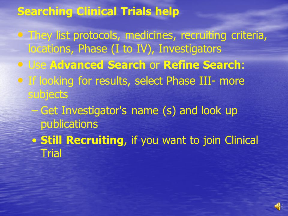 Searching Clinical Trials help They list protocols, medicines, recruiting criteria, locations, Phase (I to IV), Investigators Use Advanced Search or Refine Search: If looking for results, select Phase III- more subjects – –Get Investigator s name (s) and look up publications Still Recruiting, if you want to join Clinical Trial