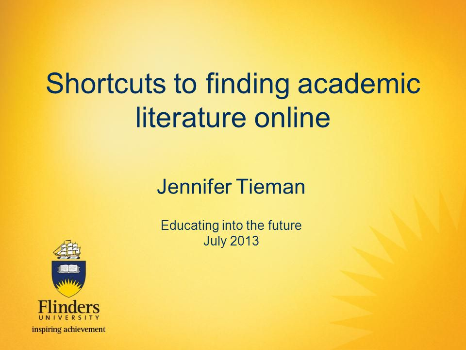 Shortcuts to finding academic literature online Jennifer Tieman Educating into the future July 2013
