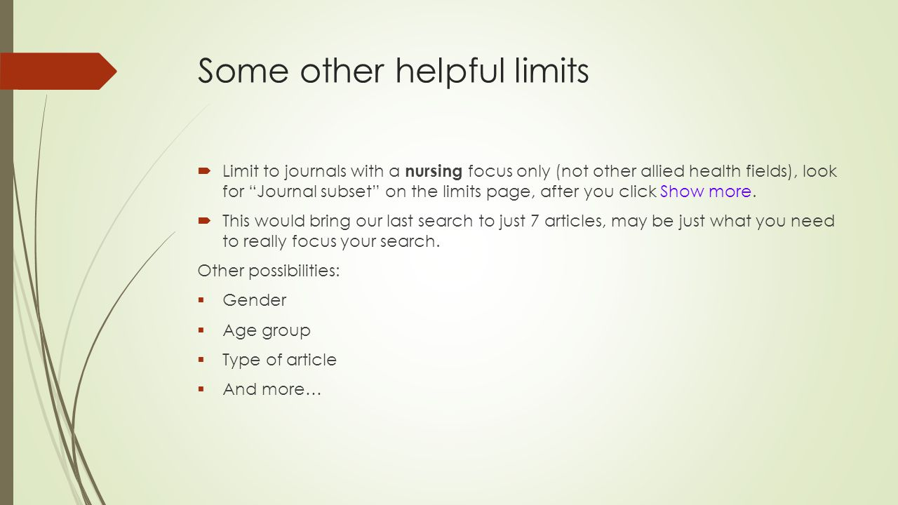 Some other helpful limits  Limit to journals with a nursing focus only (not other allied health fields), look for Journal subset on the limits page, after you click Show more.