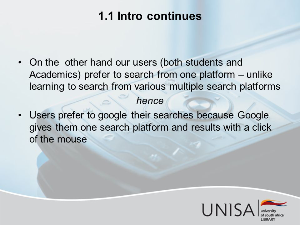 1.1 Intro continues On the other hand our users (both students and Academics) prefer to search from one platform – unlike learning to search from various multiple search platforms hence Users prefer to google their searches because Google gives them one search platform and results with a click of the mouse