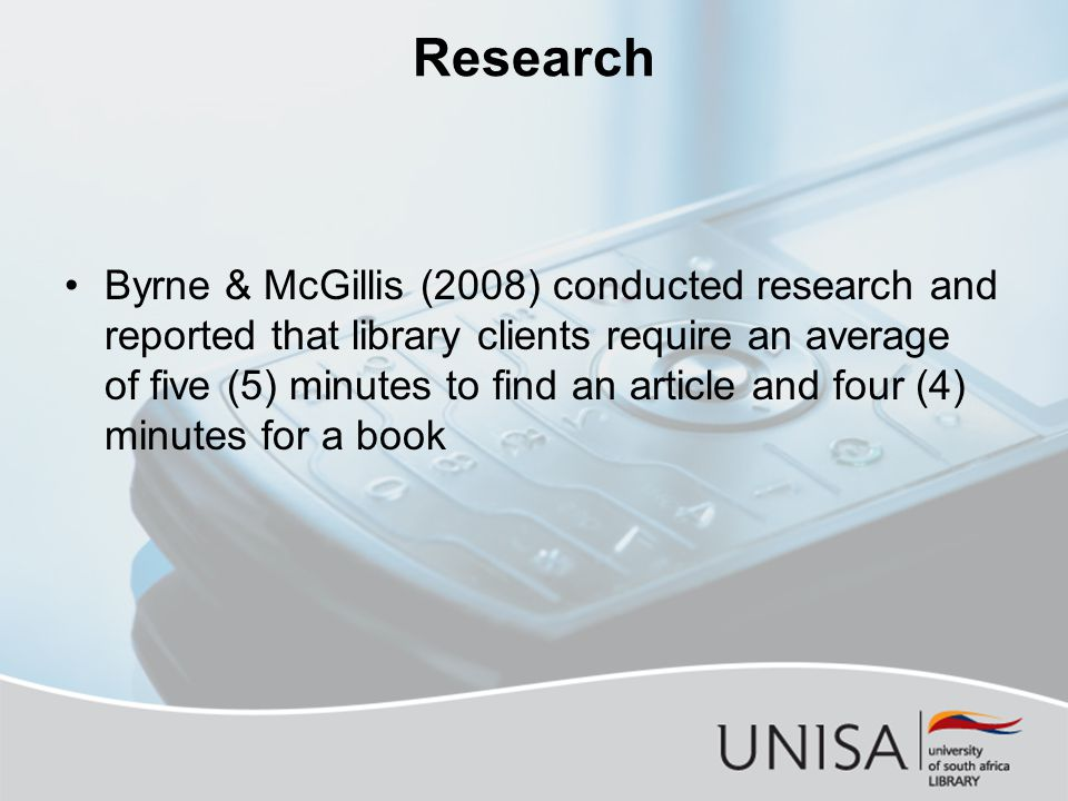 Research Byrne & McGillis (2008) conducted research and reported that library clients require an average of five (5) minutes to find an article and four (4) minutes for a book
