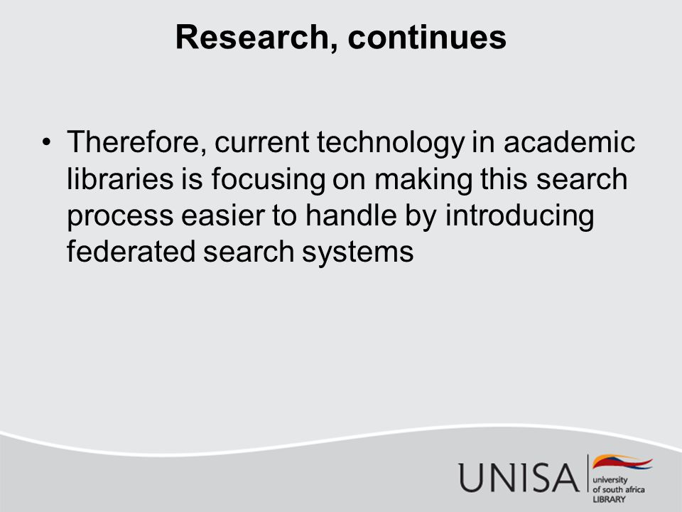 Research, continues Therefore, current technology in academic libraries is focusing on making this search process easier to handle by introducing federated search systems