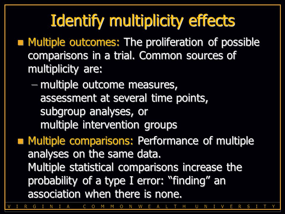 V I R G I N I A C O M M O N W E A L T H U N I V E R S I T Y Identify multiplicity effects Multiple outcomes: The proliferation of possible comparisons in a trial.