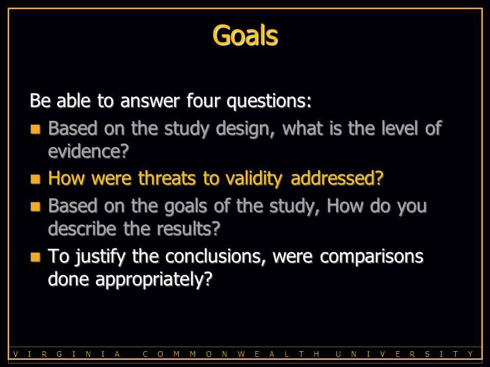 V I R G I N I A C O M M O N W E A L T H U N I V E R S I T Y Threats to validity Threats to validity –Bias –Confounding –Chance –Multiplicity Some solutions Some solutions –Study design –Randomization –Masking (AKA blinding) –Analysis Analysis Analysis –Descriptive stats –SD vs SE –T-test and ANOVA –Statistical significance vs Clinical importance –Ordinal data and nonparametric stats –Correlation –Survival analysis Did the paper do the right stats.