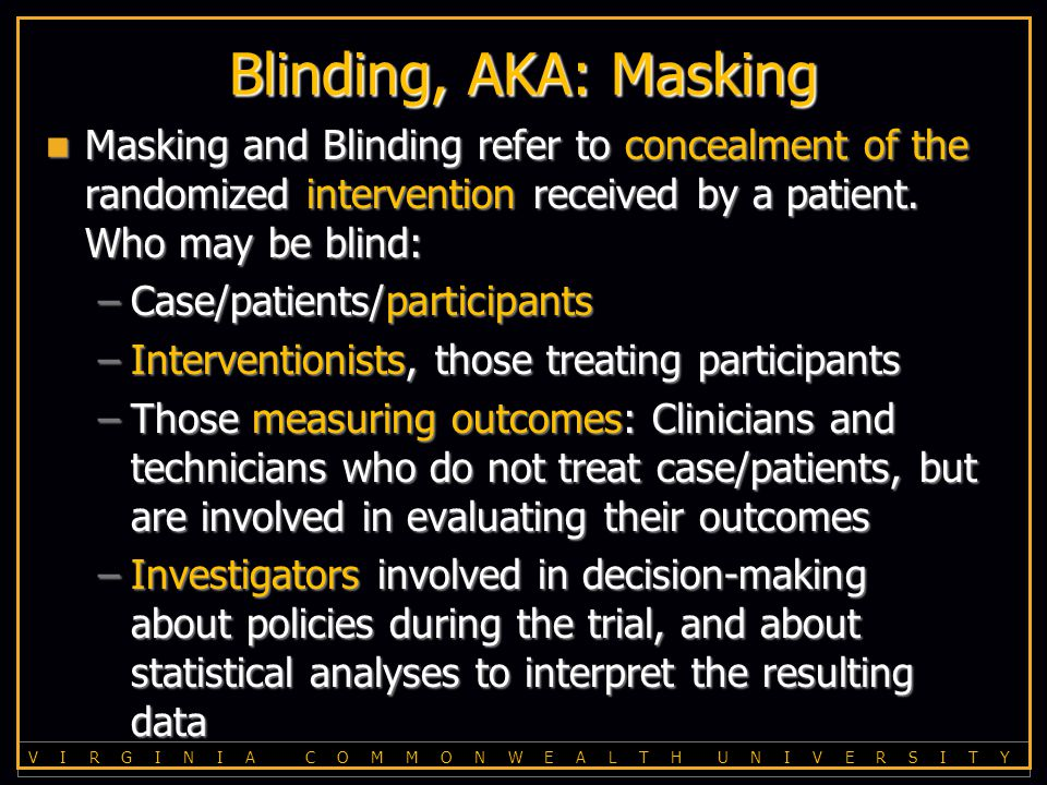 V I R G I N I A C O M M O N W E A L T H U N I V E R S I T Y Blinding, AKA: Masking Masking and Blinding refer to concealment of the randomized intervention received by a patient.
