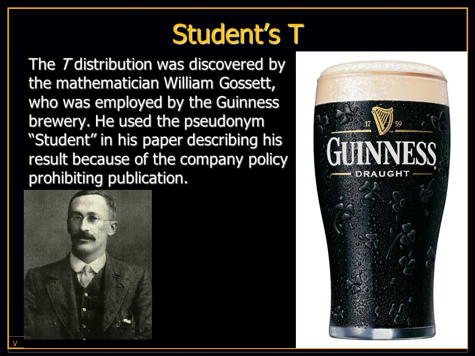 V I R G I N I A C O M M O N W E A L T H U N I V E R S I T Y Student's T The T distribution was discovered by the mathematician William Gossett, who was employed by the Guinness brewery.