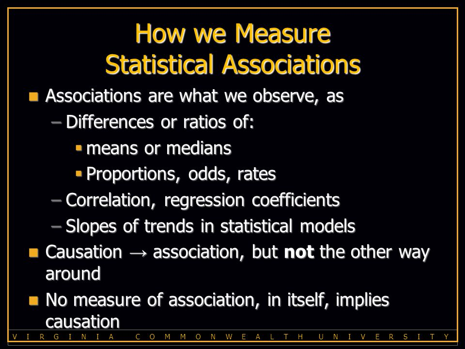 V I R G I N I A C O M M O N W E A L T H U N I V E R S I T Y How we Measure Statistical Associations Associations are what we observe, as Associations are what we observe, as –Differences or ratios of:  means or medians  Proportions, odds, rates –Correlation, regression coefficients –Slopes of trends in statistical models Causation → association, but not the other way around Causation → association, but not the other way around No measure of association, in itself, implies causation No measure of association, in itself, implies causation