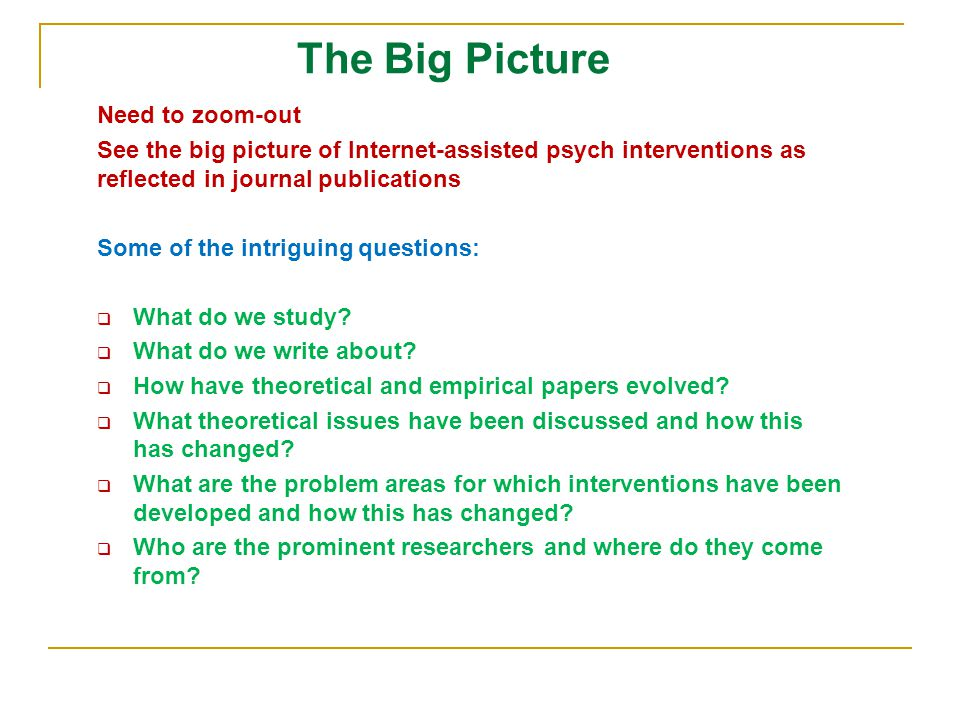 The Big Picture Need to zoom-out See the big picture of Internet-assisted psych interventions as reflected in journal publications Some of the intriguing questions:  What do we study.
